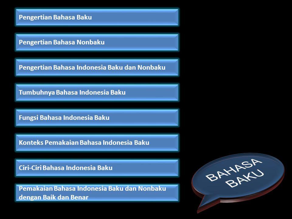 Di dalam Kamus Umum Bahasa Indonesia, Poerwadarminta menuliskan: baku I Jawa, (1) yang menjadi pokok, yang sebenarnya; (2) sesuatu yang dipakai sebagai dasar ukuran (nilai, harga; standar).