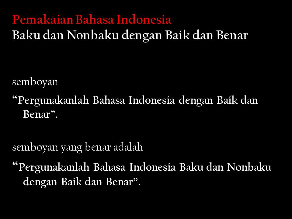 Pemakaian Bahasa Indonesia Baku dan Nonbaku dengan Baik dan Benar semboyan Pergunakanlah Bahasa Indonesia dengan Baik dan Benar .