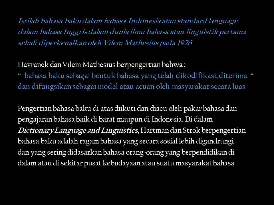 Istilah bahasa baku dalam bahasa Indonesia atau standard language dalam bahasa Inggris dalam dunia ilmu bahasa atau linguistik pertama sekali diperkenalkan oleh Vilem Mathesius pada 1926 Havranek dan Vilem Mathesius berpengertian bahwa : bahasa baku sebagai bentuk bahasa yang telah dikodifikasi, diterima dan difungsikan sebagai model atau acuan oleh masyarakat secara luas Pengertian bahasa baku di atas diikuti dan diacu oleh pakar bahasa dan pengajaran bahasa baik di barat maupun di Indonesia.