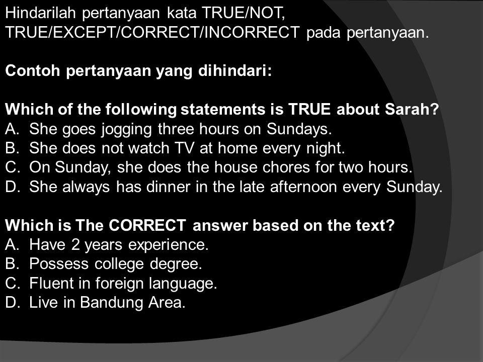Hindarilah pertanyaan kata TRUE/NOT, TRUE/EXCEPT/CORRECT/INCORRECT pada pertanyaan. Contoh pertanyaan yang dihindari: Which of the following statement