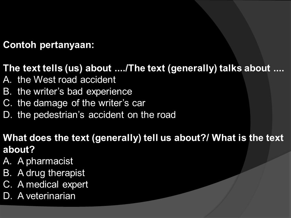 Contoh pertanyaan: The text tells (us) about..../The text (generally) talks about.... A.the West road accident B.the writer's bad experience C.the dam