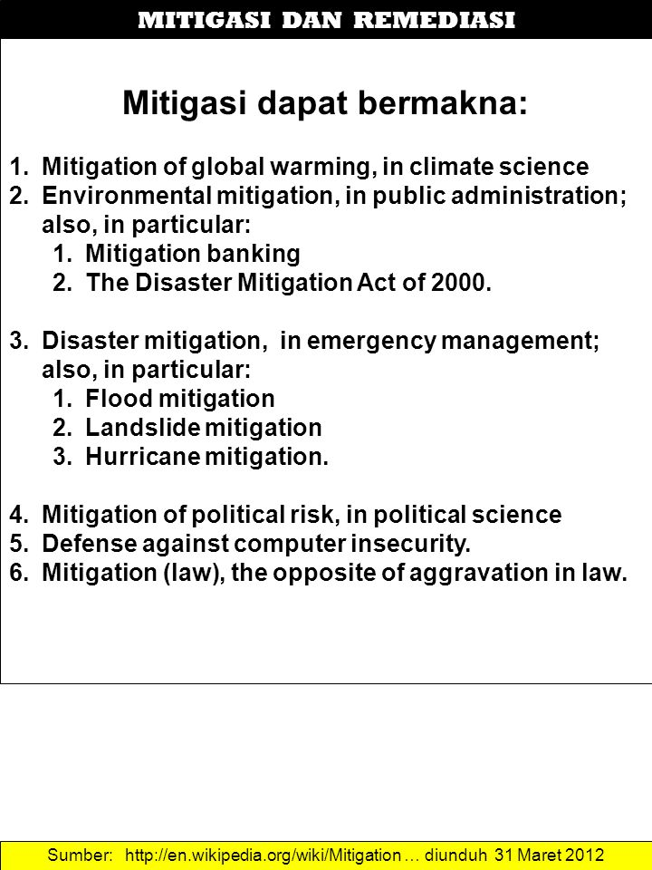MITIGASI DAN REMEDIASI Mitigasi dapat bermakna: 1.Mitigation of global warming, in climate science 2.Environmental mitigation, in public administratio