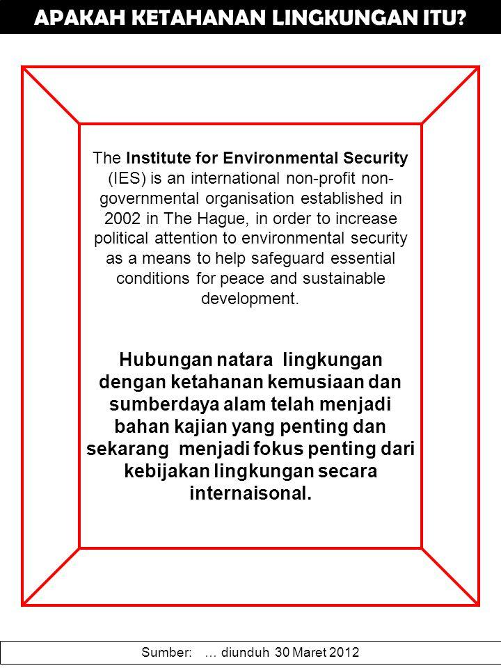 APAKAH KETAHANAN LINGKUNGAN ITU? The Institute for Environmental Security (IES) is an international non-profit non- governmental organisation establis