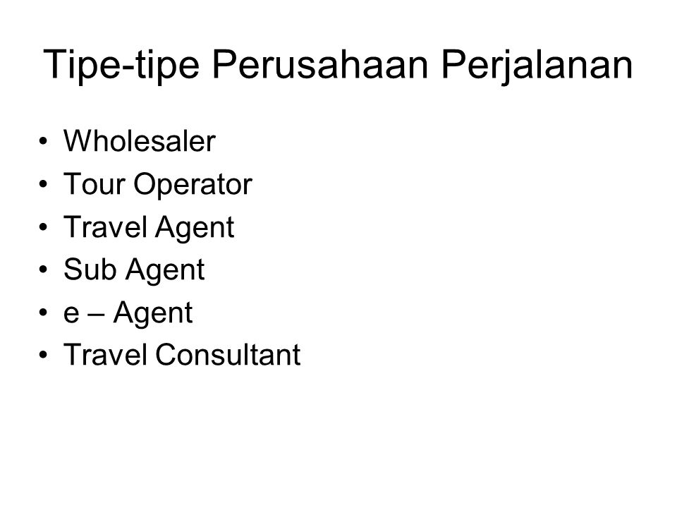 Tipe-tipe Perusahaan Perjalanan Wholesaler Tour Operator Travel Agent Sub Agent e – Agent Travel Consultant