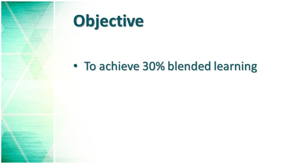 Objective To achieve 30% blended learning To achieve 30% blended learning