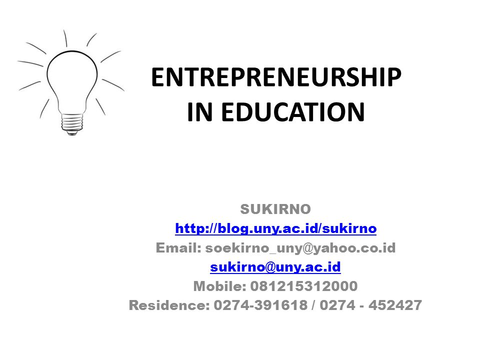 ENTREPRENEURSHIP IN EDUCATION SUKIRNO http://blog.uny.ac.id/sukirno Email: soekirno_uny@yahoo.co.id sukirno@uny.ac.id Mobile: 081215312000 Residence: 0274-391618 / 0274 - 452427