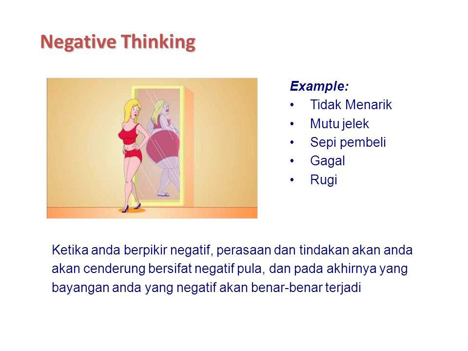 Ketika anda berpikir negatif, perasaan dan tindakan akan anda akan cenderung bersifat negatif pula, dan pada akhirnya yang bayangan anda yang negatif akan benar-benar terjadi Example: Tidak Menarik Mutu jelek Sepi pembeli Gagal Rugi Negative Thinking