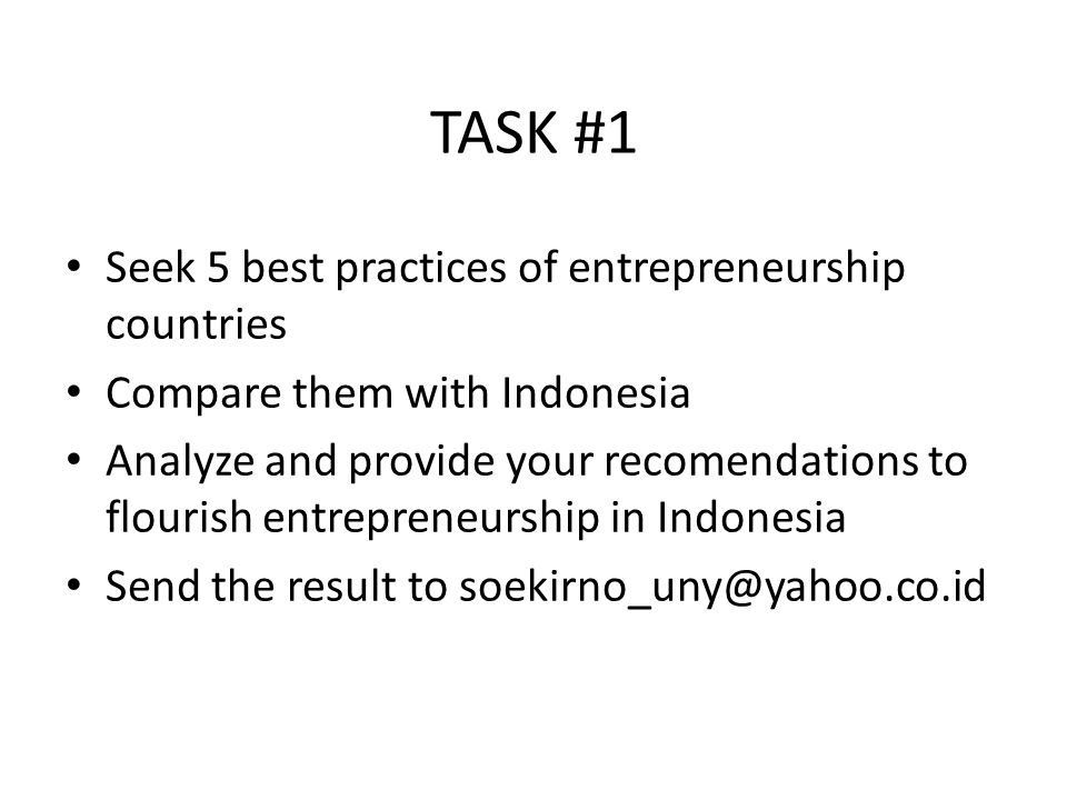 TASK #1 Seek 5 best practices of entrepreneurship countries Compare them with Indonesia Analyze and provide your recomendations to flourish entrepreneurship in Indonesia Send the result to soekirno_uny@yahoo.co.id