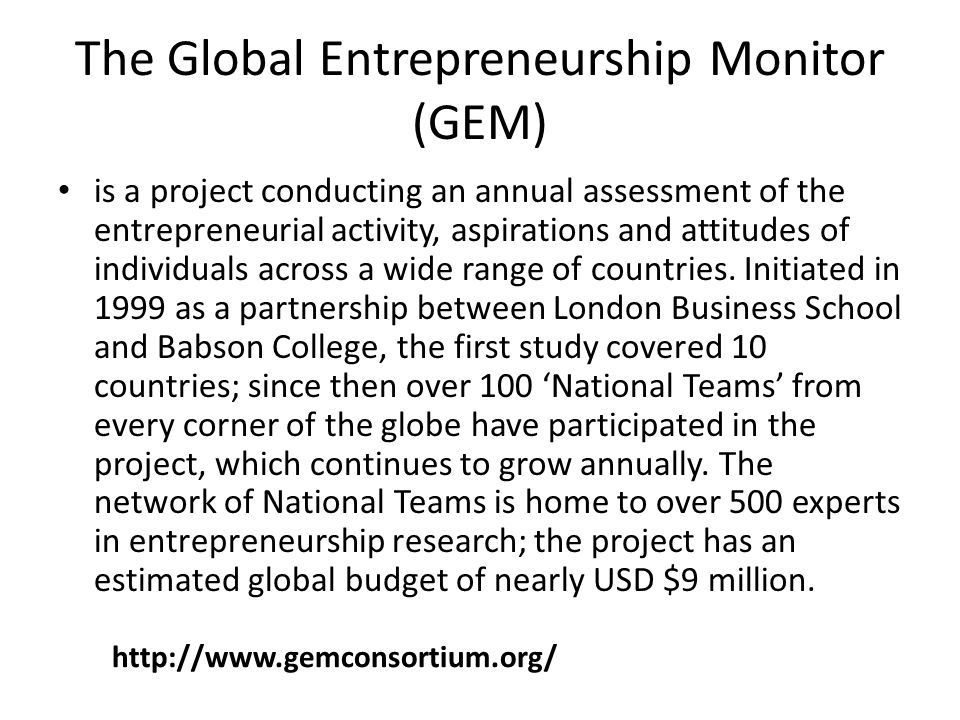The Global Entrepreneurship Monitor (GEM) is a project conducting an annual assessment of the entrepreneurial activity, aspirations and attitudes of individuals across a wide range of countries.