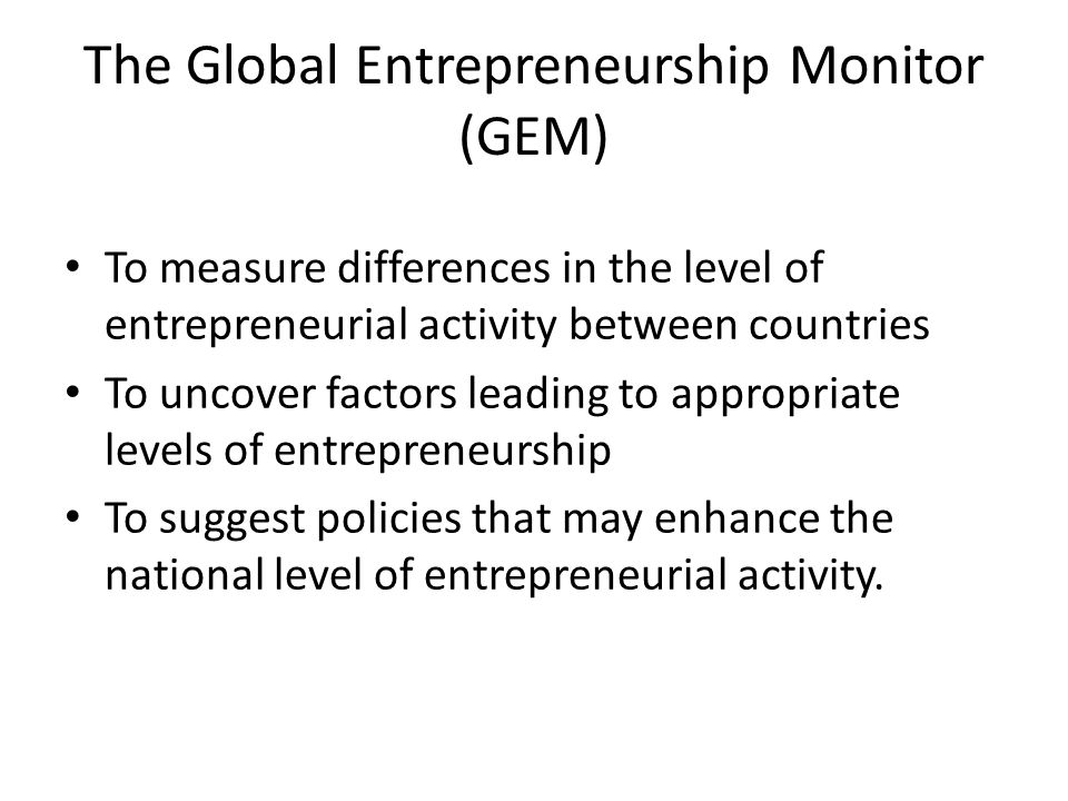 The Global Entrepreneurship Monitor (GEM) To measure differences in the level of entrepreneurial activity between countries To uncover factors leading to appropriate levels of entrepreneurship To suggest policies that may enhance the national level of entrepreneurial activity.