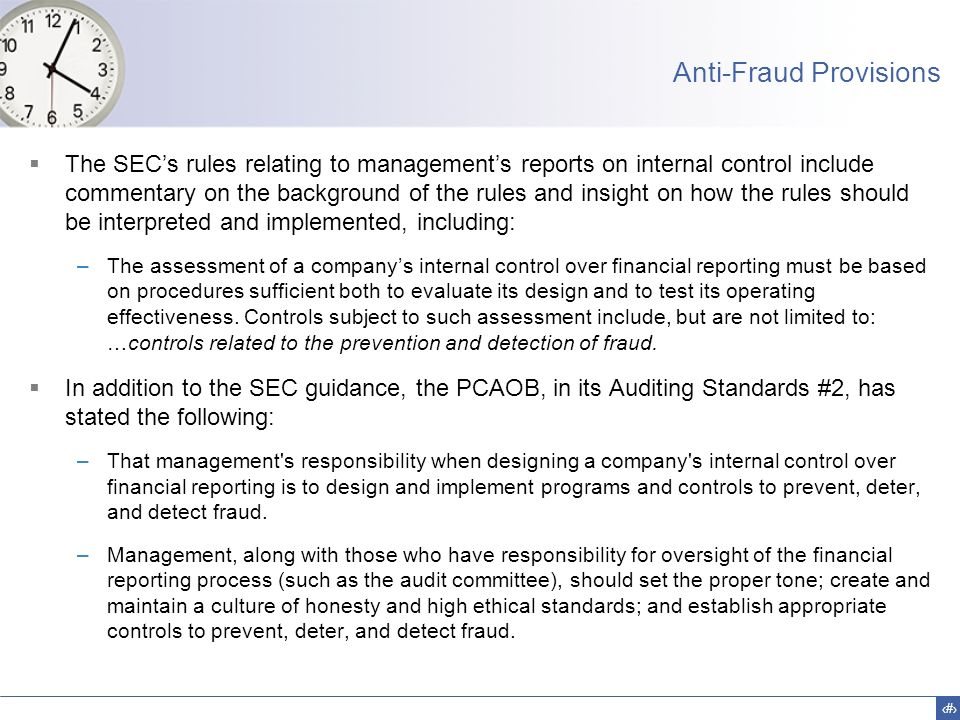 15 Anti-Fraud Provisions  The SEC's rules relating to management's reports on internal control include commentary on the background of the rules and insight on how the rules should be interpreted and implemented, including: –The assessment of a company's internal control over financial reporting must be based on procedures sufficient both to evaluate its design and to test its operating effectiveness.