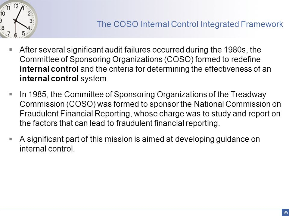 4 The COSO Internal Control Integrated Framework  After several significant audit failures occurred during the 1980s, the Committee of Sponsoring Org