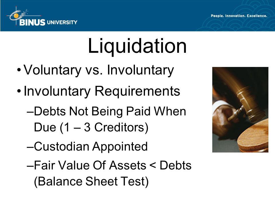 Liquidation Voluntary vs. Involuntary Involuntary Requirements –Debts Not Being Paid When Due (1 – 3 Creditors) –Custodian Appointed –Fair Value Of As