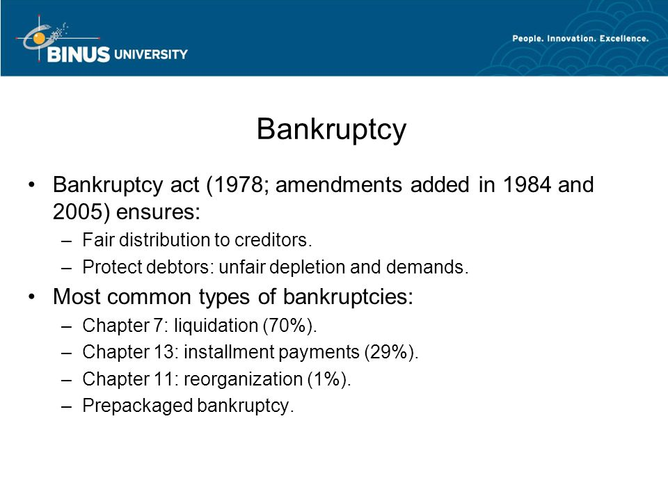 Bankruptcy Bankruptcy act (1978; amendments added in 1984 and 2005) ensures: –Fair distribution to creditors. –Protect debtors: unfair depletion and d