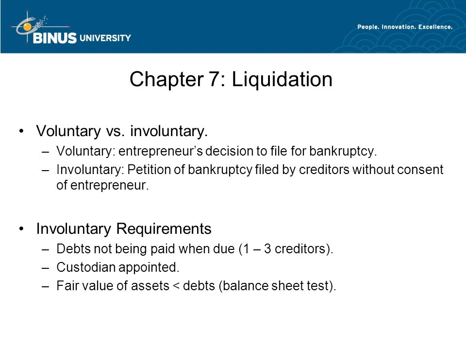 Chapter 7: Liquidation Voluntary vs. involuntary. –Voluntary: entrepreneur's decision to file for bankruptcy. –Involuntary: Petition of bankruptcy fil