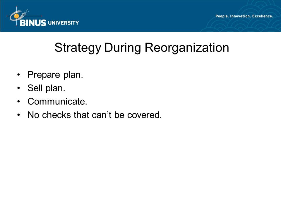 Strategy During Reorganization Prepare plan. Sell plan. Communicate. No checks that can't be covered.
