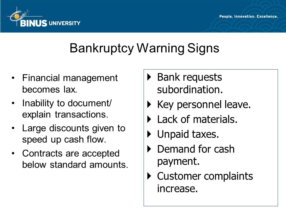 Bankruptcy Warning Signs Financial management becomes lax. Inability to document/ explain transactions. Large discounts given to speed up cash flow. C