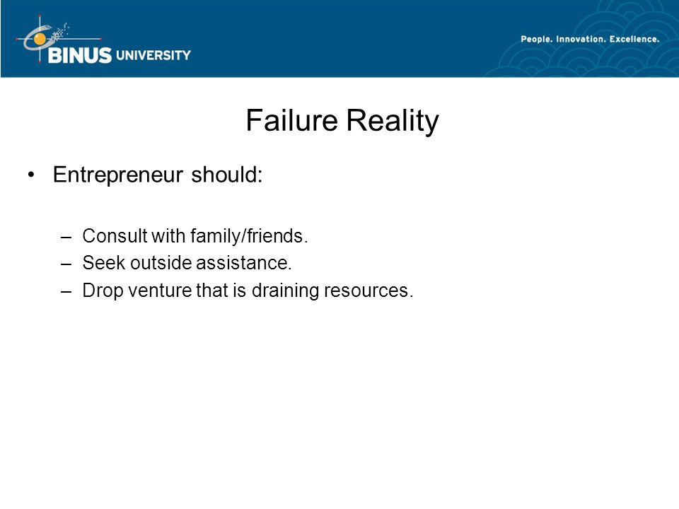 Failure Reality Entrepreneur should: –Consult with family/friends. –Seek outside assistance. –Drop venture that is draining resources.