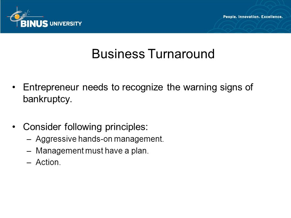 Business Turnaround Entrepreneur needs to recognize the warning signs of bankruptcy. Consider following principles: –Aggressive hands-on management. –