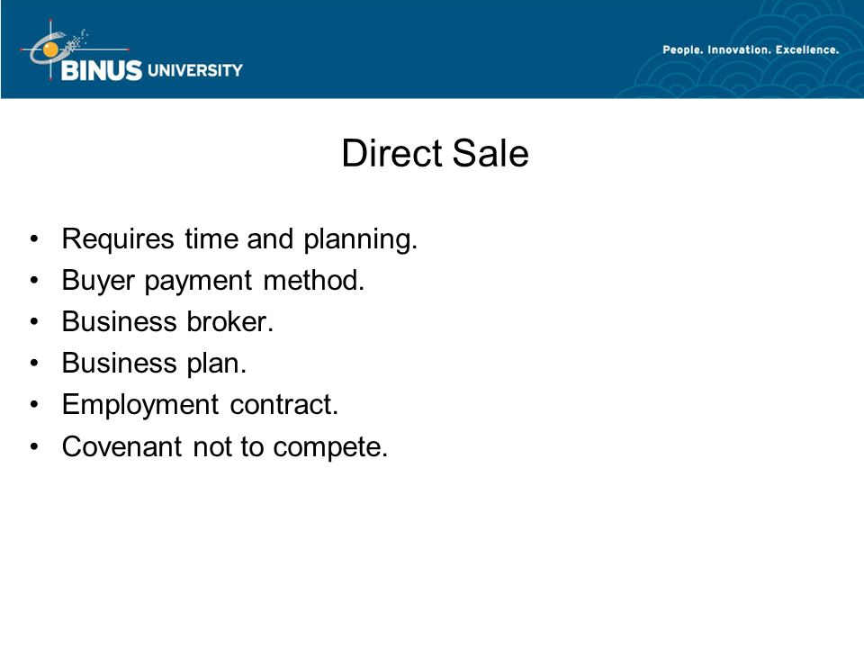 Direct Sale Requires time and planning. Buyer payment method. Business broker. Business plan. Employment contract. Covenant not to compete.