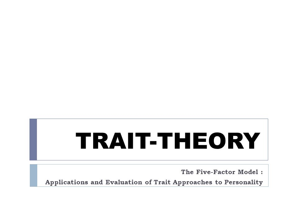 TRAIT-THEORY The Five-Factor Model : Applications and Evaluation of Trait Approaches to Personality