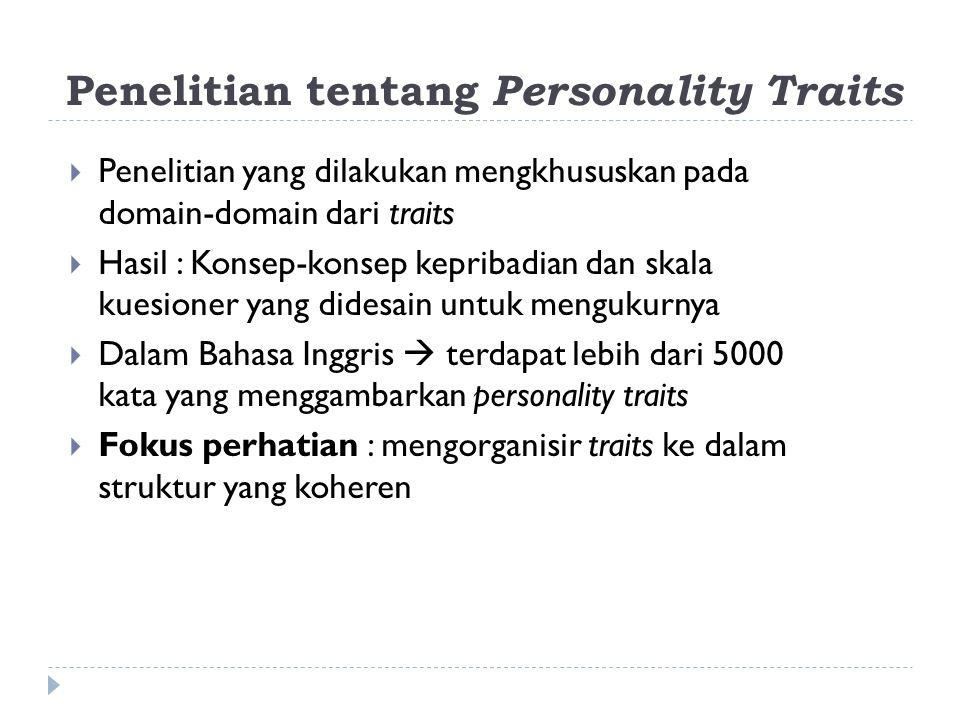 Penelitian tentang Personality Traits  Penelitian yang dilakukan mengkhususkan pada domain-domain dari traits  Hasil : Konsep-konsep kepribadian dan skala kuesioner yang didesain untuk mengukurnya  Dalam Bahasa Inggris  terdapat lebih dari 5000 kata yang menggambarkan personality traits  Fokus perhatian : mengorganisir traits ke dalam struktur yang koheren