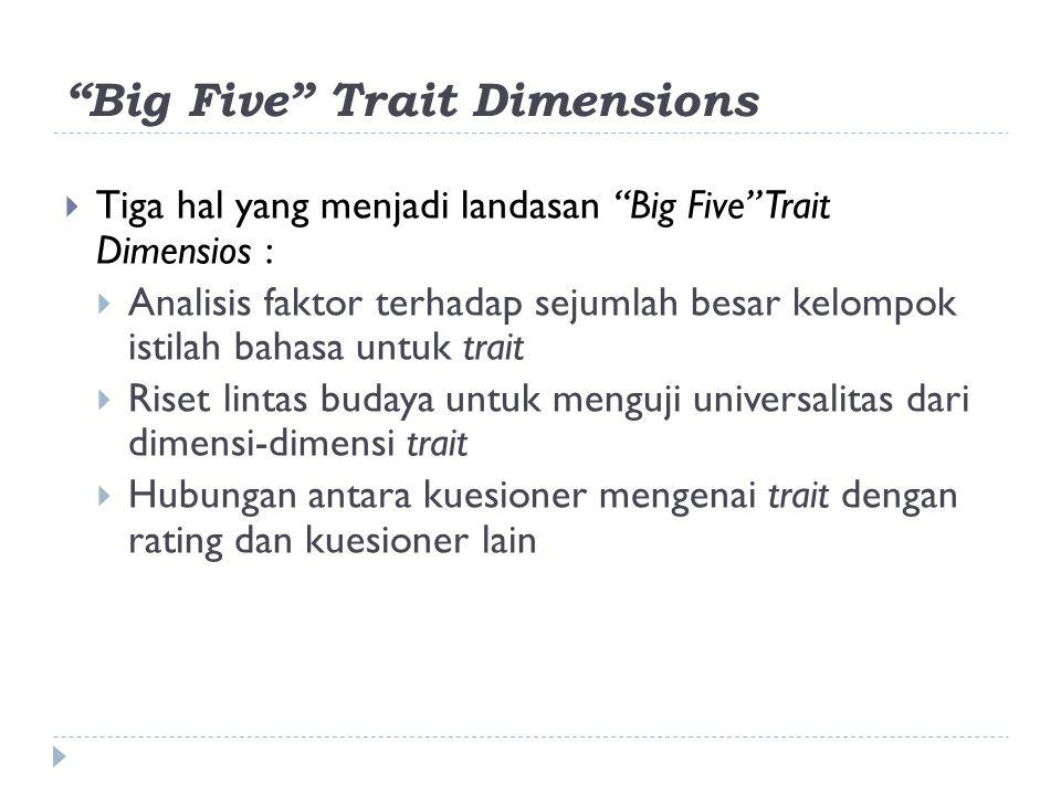 Big Five Trait Dimensions  Tiga hal yang menjadi landasan Big Five Trait Dimensios :  Analisis faktor terhadap sejumlah besar kelompok istilah bahasa untuk trait  Riset lintas budaya untuk menguji universalitas dari dimensi-dimensi trait  Hubungan antara kuesioner mengenai trait dengan rating dan kuesioner lain