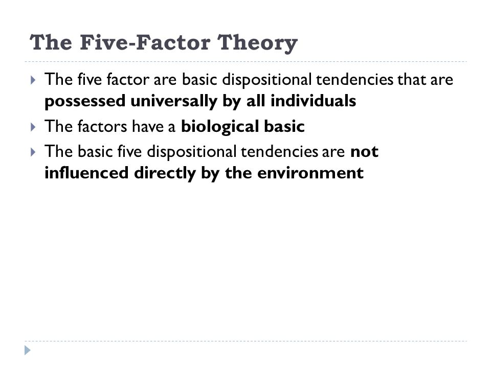 The Five-Factor Theory  The five factor are basic dispositional tendencies that are possessed universally by all individuals  The factors have a bio