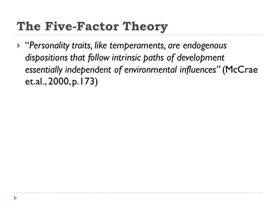  The proposed theoretical five factor model emphasizes the biological basis of basic tendencies and the development of there tendencies essentially independent of environmental influences (intrinsic maturation)  There is evidence of stability of general trait structure and level, the evidence being stronger for stability during adulthood, than during childhood and adolescence