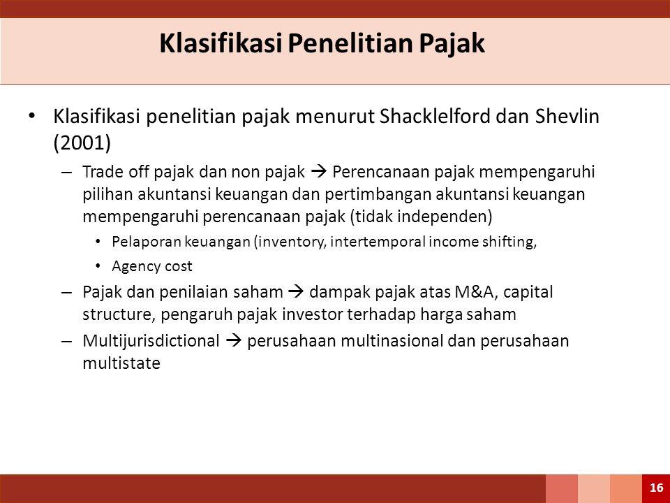 Klasifikasi Penelitian Pajak Klasifikasi penelitian pajak menurut Shacklelford dan Shevlin (2001) – Trade off pajak dan non pajak  Perencanaan pajak mempengaruhi pilihan akuntansi keuangan dan pertimbangan akuntansi keuangan mempengaruhi perencanaan pajak (tidak independen) Pelaporan keuangan (inventory, intertemporal income shifting, Agency cost – Pajak dan penilaian saham  dampak pajak atas M&A, capital structure, pengaruh pajak investor terhadap harga saham – Multijurisdictional  perusahaan multinasional dan perusahaan multistate 16
