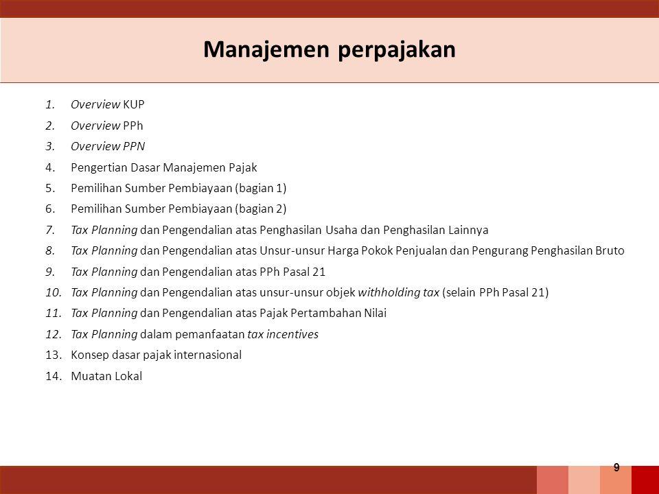 Manajemen perpajakan 1.Overview KUP 2.Overview PPh 3.Overview PPN 4.Pengertian Dasar Manajemen Pajak 5.Pemilihan Sumber Pembiayaan (bagian 1) 6.Pemilihan Sumber Pembiayaan (bagian 2) 7.Tax Planning dan Pengendalian atas Penghasilan Usaha dan Penghasilan Lainnya 8.Tax Planning dan Pengendalian atas Unsur-unsur Harga Pokok Penjualan dan Pengurang Penghasilan Bruto 9.Tax Planning dan Pengendalian atas PPh Pasal 21 10.Tax Planning dan Pengendalian atas unsur-unsur objek withholding tax (selain PPh Pasal 21) 11.Tax Planning dan Pengendalian atas Pajak Pertambahan Nilai 12.Tax Planning dalam pemanfaatan tax incentives 13.Konsep dasar pajak internasional 14.Muatan Lokal 9