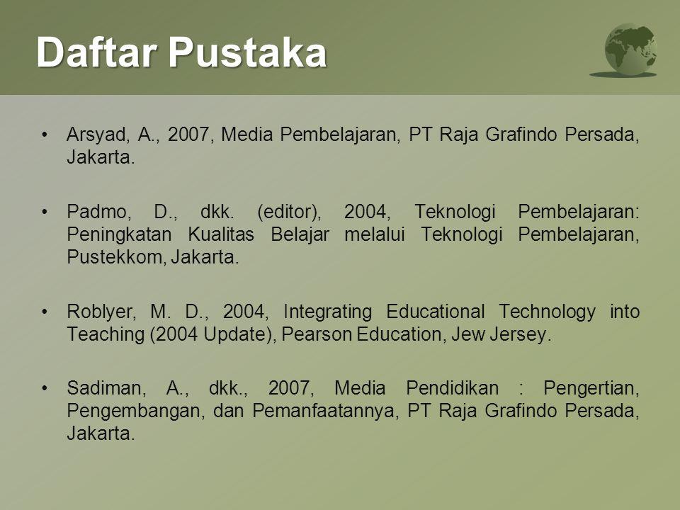 Daftar Pustaka Arsyad, A., 2007, Media Pembelajaran, PT Raja Grafindo Persada, Jakarta. Padmo, D., dkk. (editor), 2004, Teknologi Pembelajaran: Pening