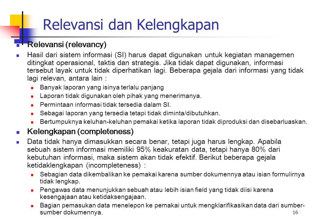 16 Relevansi dan Kelengkapan Relevansi (relevancy) Hasil dari sistem informasi (SI) harus dapat digunakan untuk kegiatan managemen ditingkat operasion