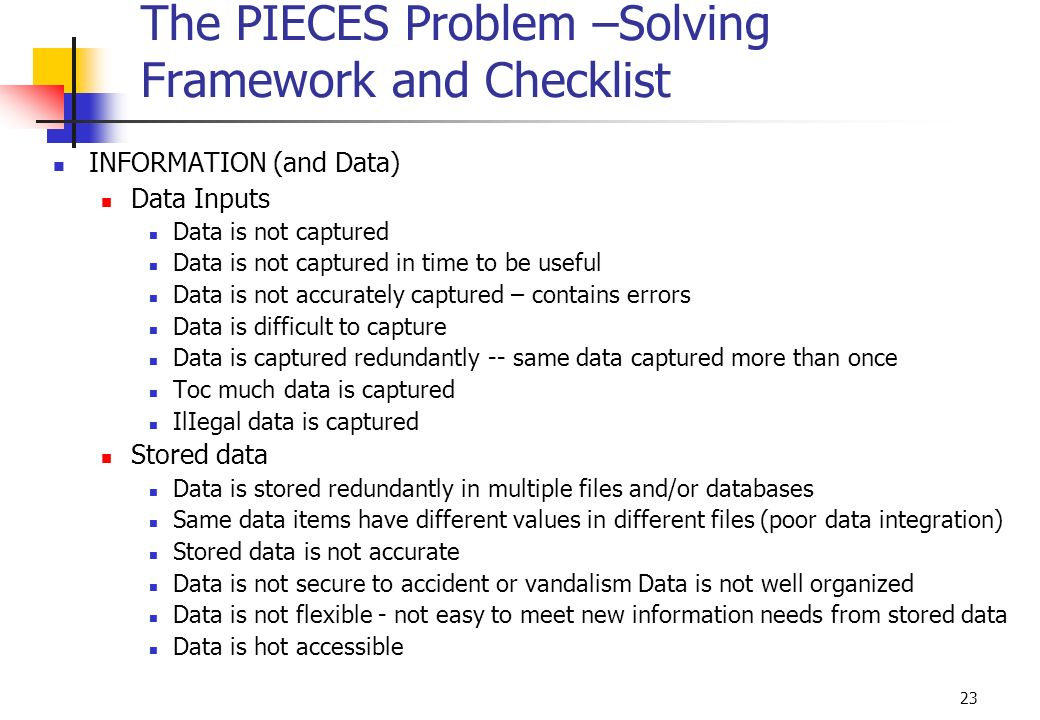 23 The PIECES Problem –Solving Framework and Checklist INFORMATION (and Data) Data Inputs Data is not captured Data is not captured in time to be usef