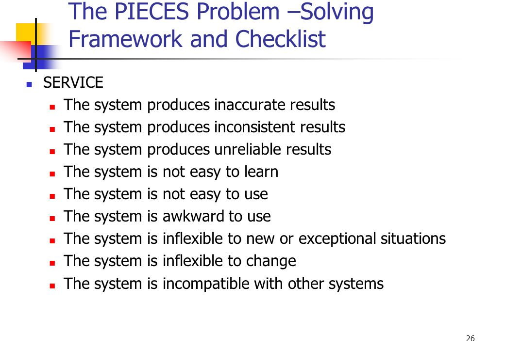 26 The PIECES Problem –Solving Framework and Checklist SERVICE The system produces inaccurate results The system produces inconsistent results The sys