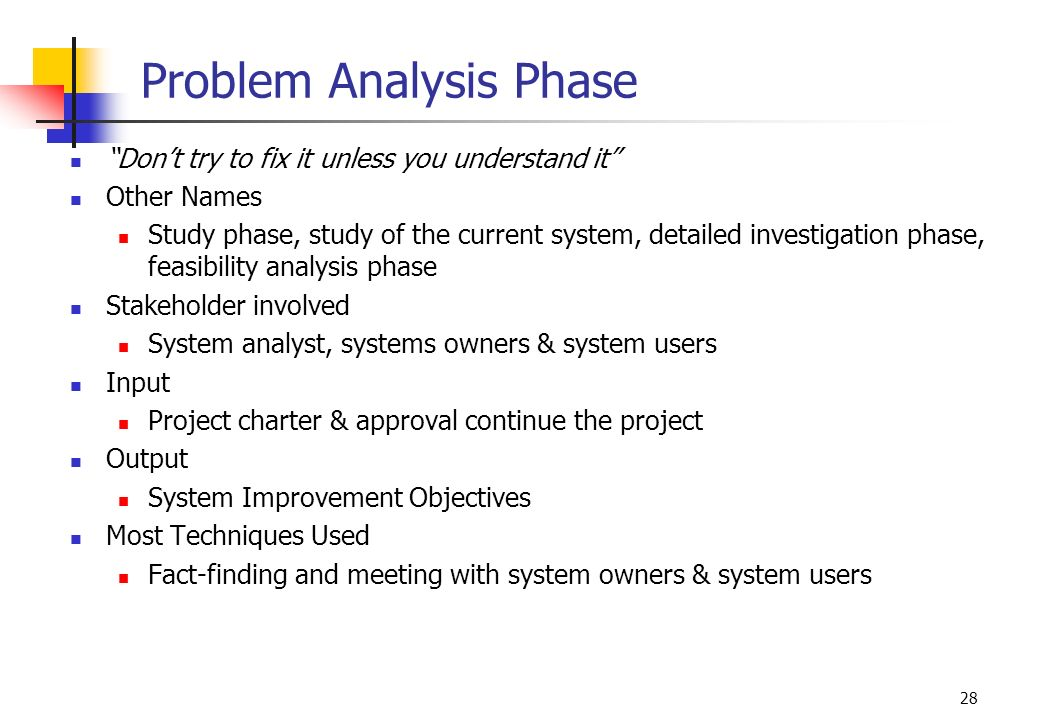 """28 Problem Analysis Phase """"Don't try to fix it unless you understand it"""" Other Names Study phase, study of the current system, detailed investigation"""