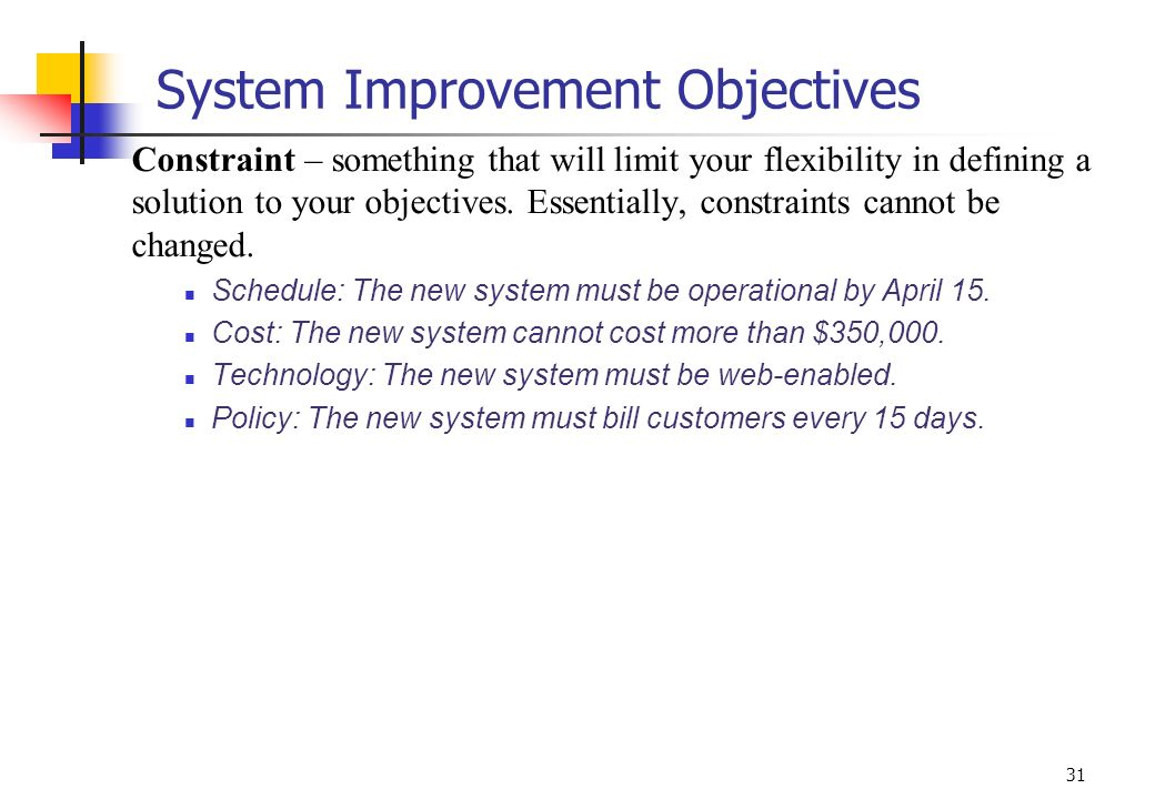 31 System Improvement Objectives Constraint – something that will limit your flexibility in defining a solution to your objectives. Essentially, const