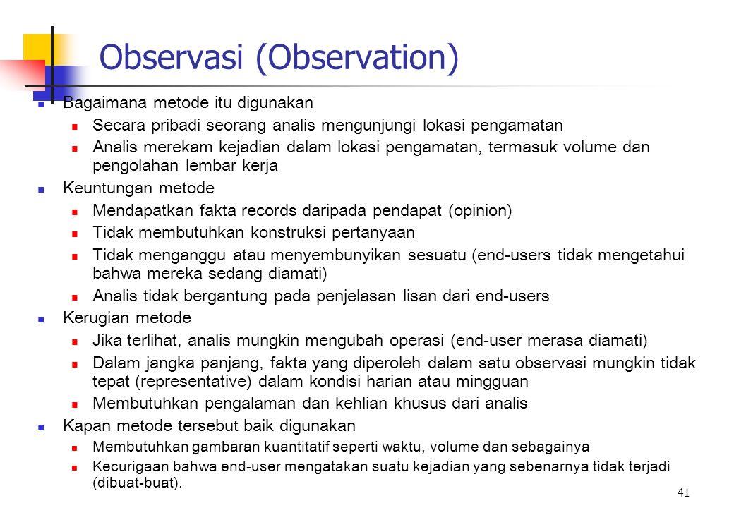 41 Observasi (Observation) Bagaimana metode itu digunakan Secara pribadi seorang analis mengunjungi lokasi pengamatan Analis merekam kejadian dalam lo