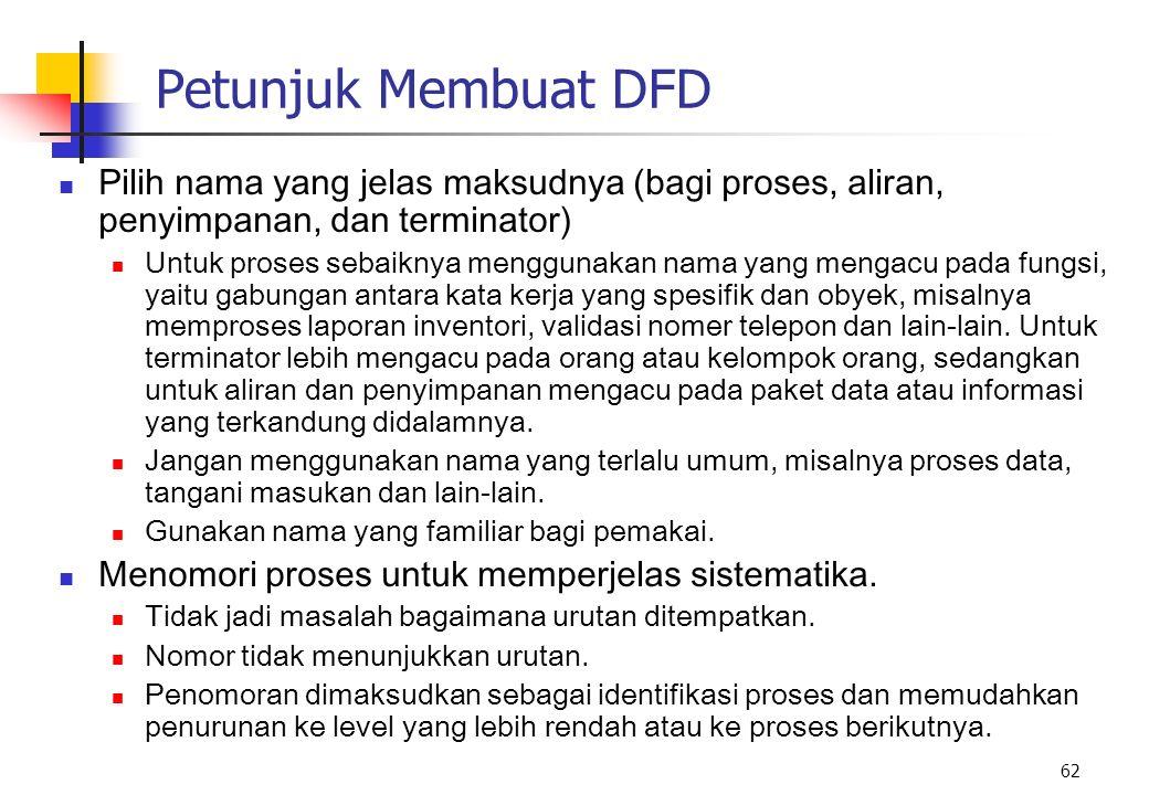 62 Petunjuk Membuat DFD Pilih nama yang jelas maksudnya (bagi proses, aliran, penyimpanan, dan terminator) Untuk proses sebaiknya menggunakan nama yan