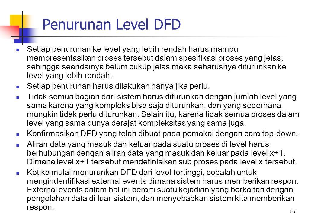 65 Penurunan Level DFD Setiap penurunan ke level yang lebih rendah harus mampu mempresentasikan proses tersebut dalam spesifikasi proses yang jelas, s