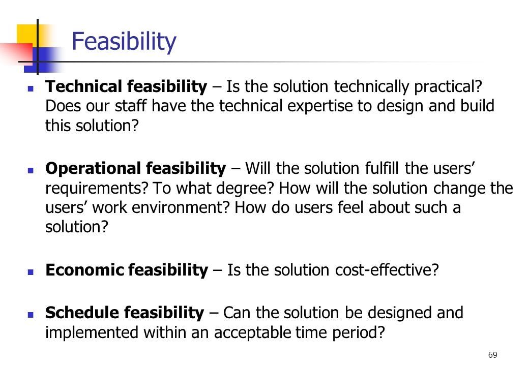 69 Feasibility Technical feasibility – Is the solution technically practical? Does our staff have the technical expertise to design and build this sol