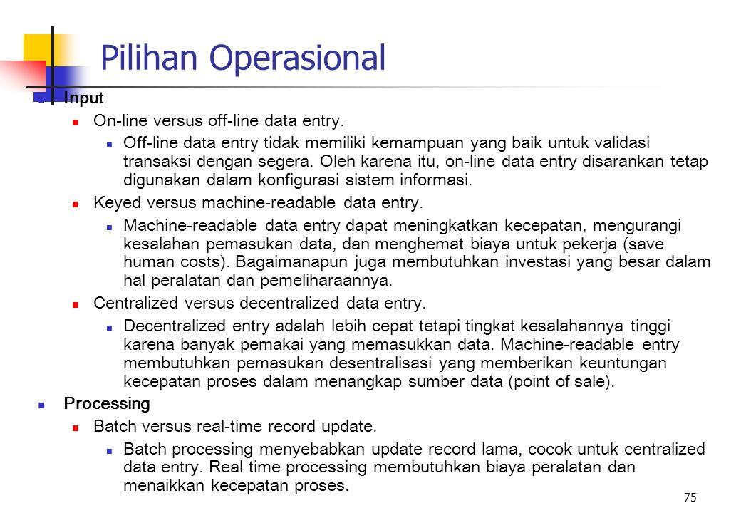 75 Pilihan Operasional Input On-line versus off-line data entry. Off-line data entry tidak memiliki kemampuan yang baik untuk validasi transaksi denga