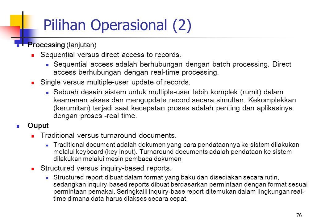 76 Pilihan Operasional (2) Processing (lanjutan) Sequential versus direct access to records. Sequential access adalah berhubungan dengan batch process