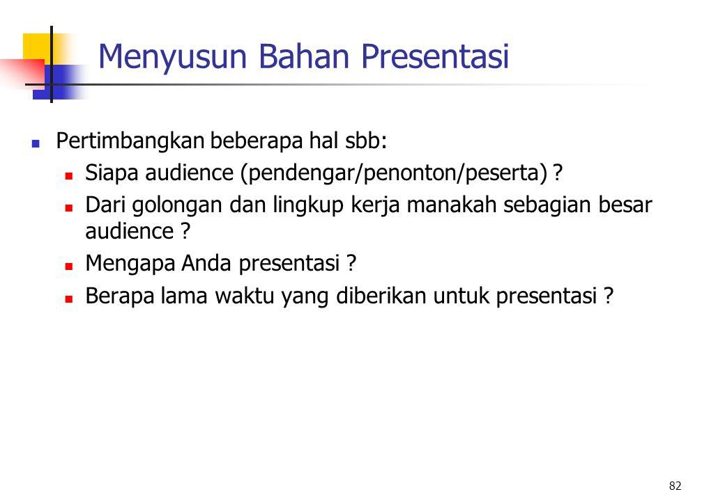 82 Menyusun Bahan Presentasi Pertimbangkan beberapa hal sbb: Siapa audience (pendengar/penonton/peserta) ? Dari golongan dan lingkup kerja manakah seb