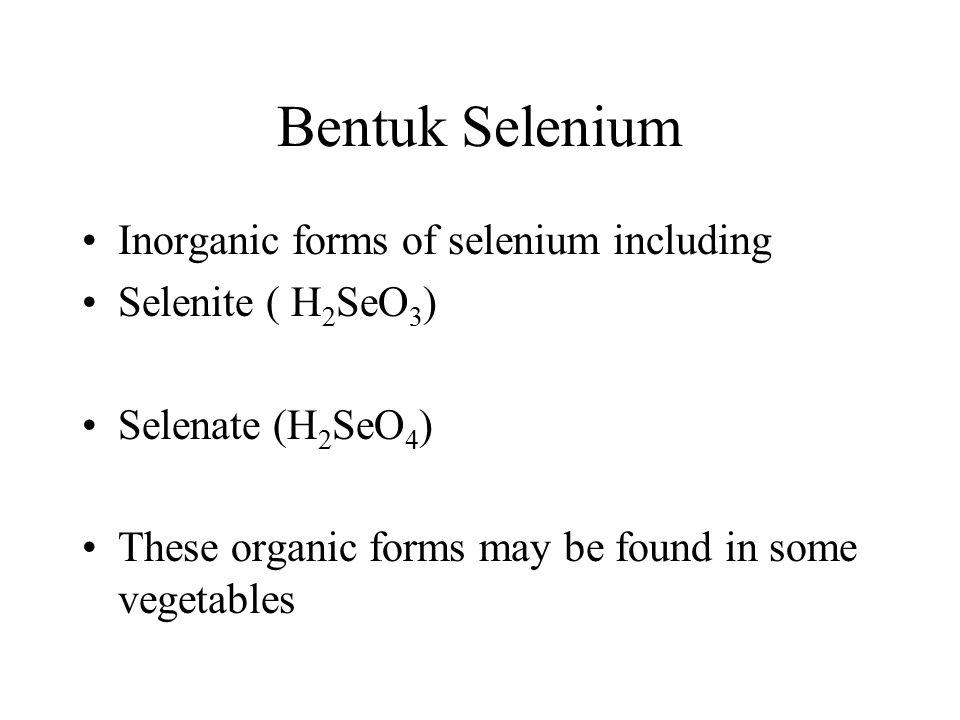 Bentuk Selenium Inorganic forms of selenium including Selenite ( H 2 SeO 3 ) Selenate (H 2 SeO 4 ) These organic forms may be found in some vegetables