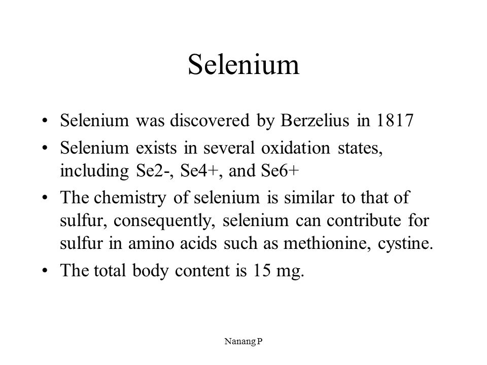 Selenium Selenium was discovered by Berzelius in 1817 Selenium exists in several oxidation states, including Se2-, Se4+, and Se6+ The chemistry of sel