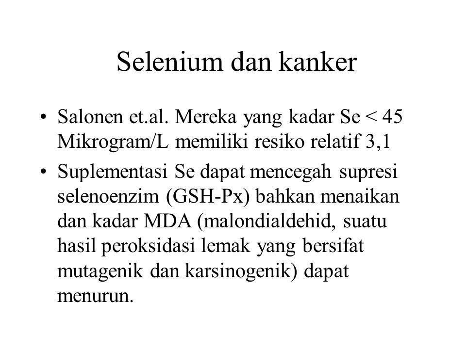 Selenium dan kanker Salonen et.al. Mereka yang kadar Se < 45 Mikrogram/L memiliki resiko relatif 3,1 Suplementasi Se dapat mencegah supresi selenoenzi