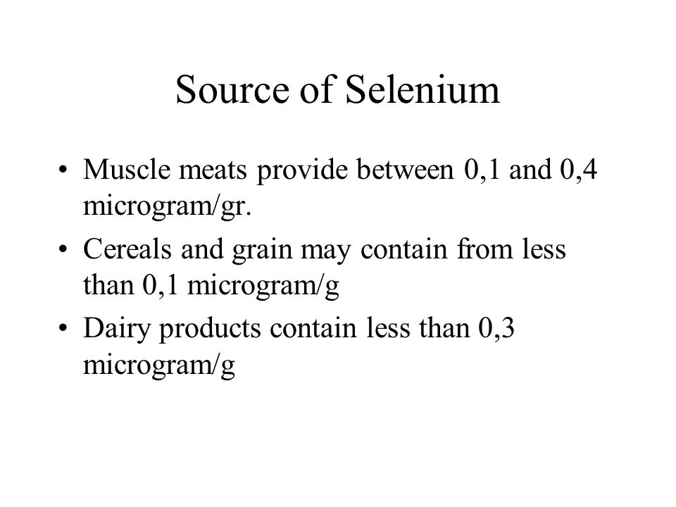 Source of Selenium Muscle meats provide between 0,1 and 0,4 microgram/gr. Cereals and grain may contain from less than 0,1 microgram/g Dairy products