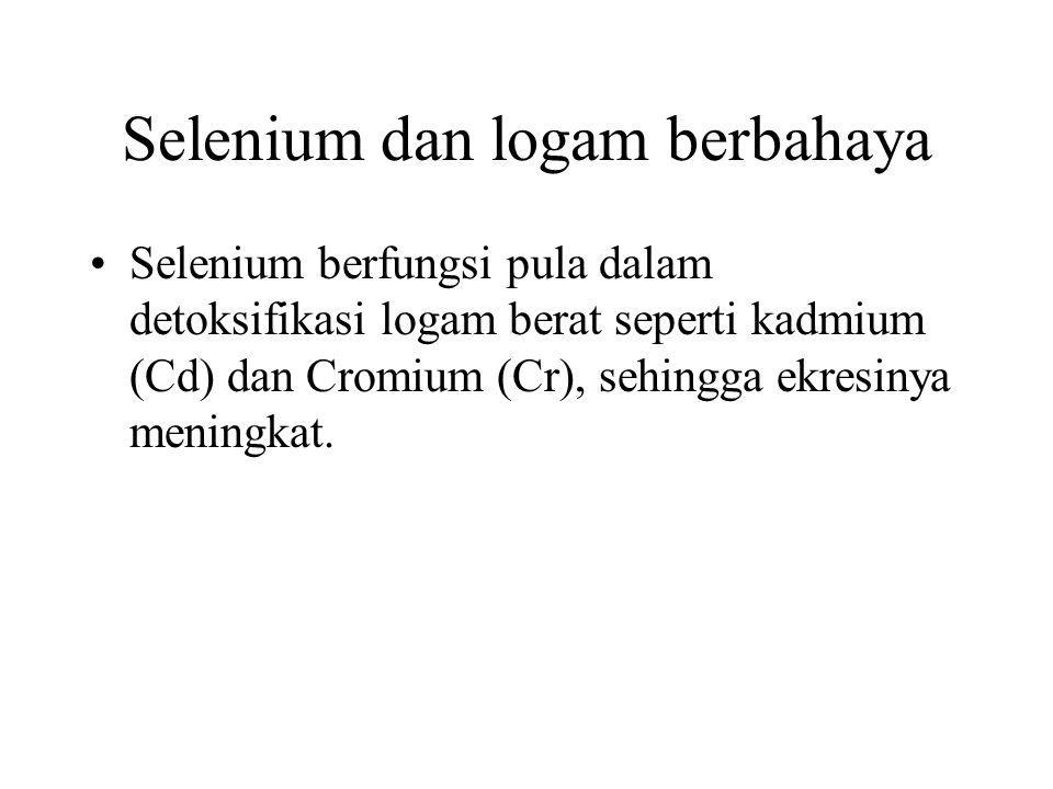 Selenium dan logam berbahaya Selenium berfungsi pula dalam detoksifikasi logam berat seperti kadmium (Cd) dan Cromium (Cr), sehingga ekresinya meningk