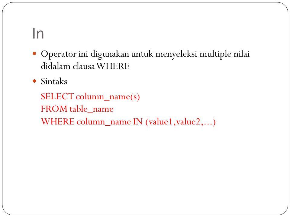 In Operator ini digunakan untuk menyeleksi multiple nilai didalam clausa WHERE Sintaks SELECT column_name(s) FROM table_name WHERE column_name IN (value1,value2,...)